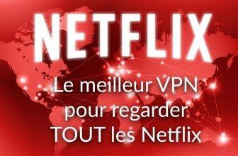 Quel est le meilleur VPN pour Netflix ? (màj fév. 2019)