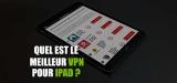 Le meilleur VPN pour iPad est dans cet article