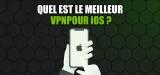 Le meilleur VPN iOS va vous attendre encore longtemps ?
