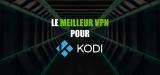 Débloquez le streaming avec le meilleur VPN pour Kodi 2020