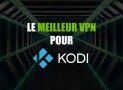 Les 5 meilleurs VPN pour Kodi en 2018