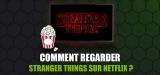 Regarder Stranger Things, le carton de Netflix !