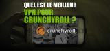 Comment voir la version française de Crunchyroll streaming de n'importe où ?