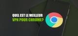 Mon classement des VPN pour Google Chrome !